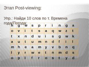 Этап Post-viewing: Упр.: Найди 10 слов по т. Времена года/Погода: h g w s p r