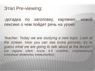 Этап Pre-viewing: -догадка по заголовку, картинке, новой лексике о чем пойдет