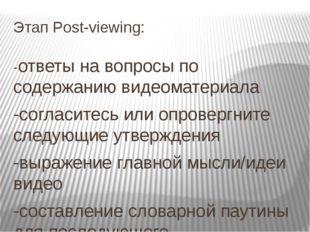 Этап Post-viewing: -ответы на вопросы по содержанию видеоматериала -согласите