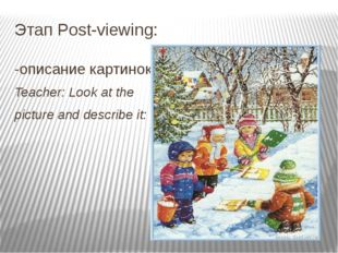 Этап Post-viewing: -описание картинок Teacher: Look at the picture and descri