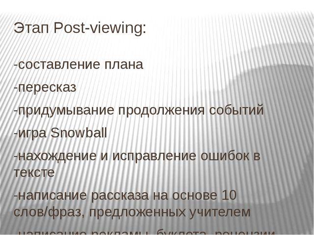 Этап Post-viewing: -составление плана -пересказ -придумывание продолжения соб...