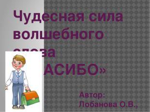 Чудесная сила волшебного слова «СПАСИБО» Автор: Лобанова О.В., учитель началь