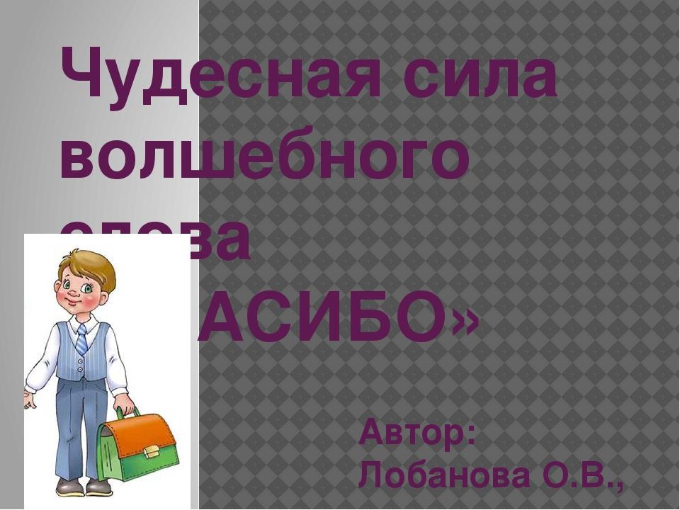 Чудесная сила волшебного слова «СПАСИБО» Автор: Лобанова О.В., учитель началь...