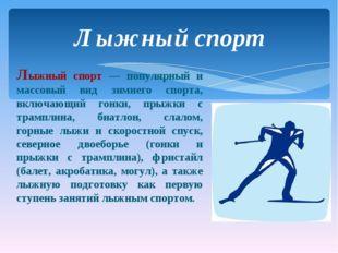 Лыжный спорт — популярный и массовый вид зимнего спорта, включающий гонки, пр