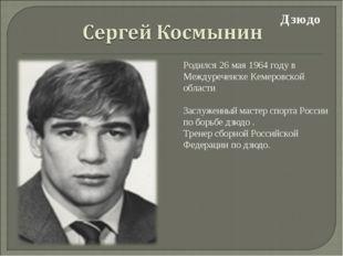 Дзюдо Родился 26 мая 1964 году в Междуреченске Кемеровской области Заслуженн