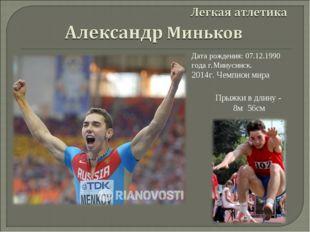 Дата рождения: 07.12.1990 года г.Минусинск. 2014г. Чемпион мира Прыжки в длин