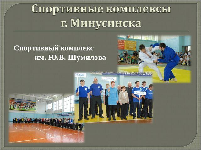 Спортивный комплекс им. Ю.В. Шумилова