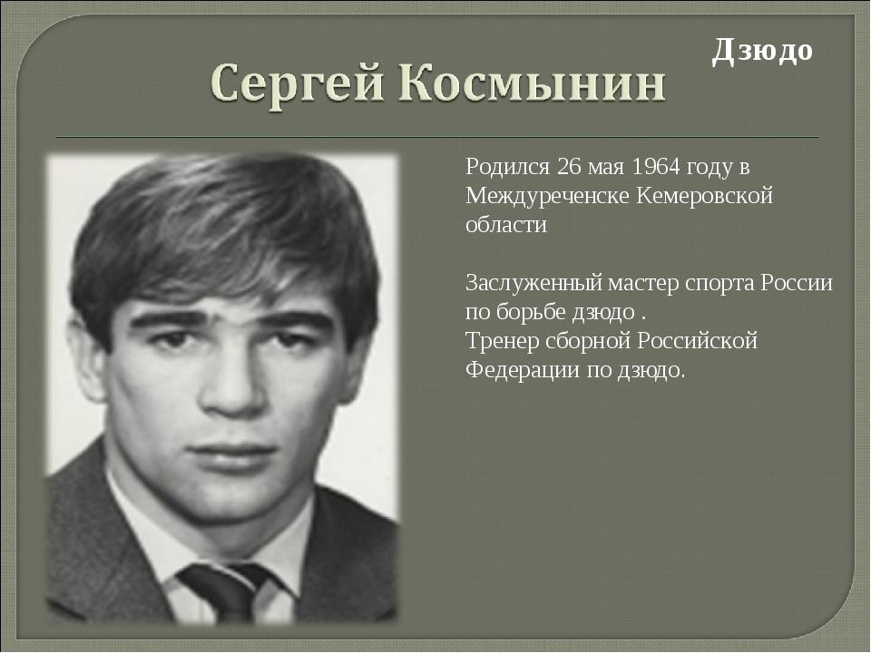 Дзюдо Родился 26 мая 1964 году в Междуреченске Кемеровской области Заслуженн...