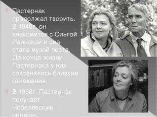 Пастернак продолжал творить. В 1946г. он знакомится с Ольгой Ивинской и она с