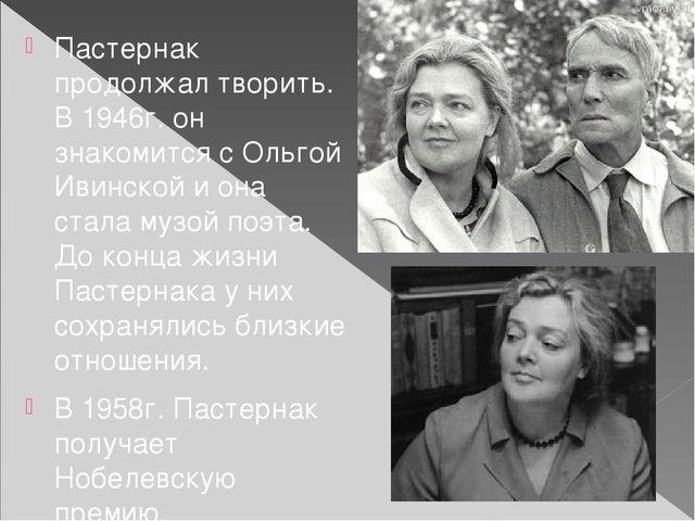 Пастернак продолжал творить. В 1946г. он знакомится с Ольгой Ивинской и она с...