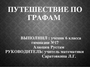 ПУТЕШЕСТВИЕ ПО ГРАФАМ ВЫПОЛНИЛ : ученик 6 класса гимназии №17 Алюшев Рустам Р