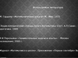 Используемая литература 1.М. Гарднер «Математические досуги» М.: Мир, 1972 2