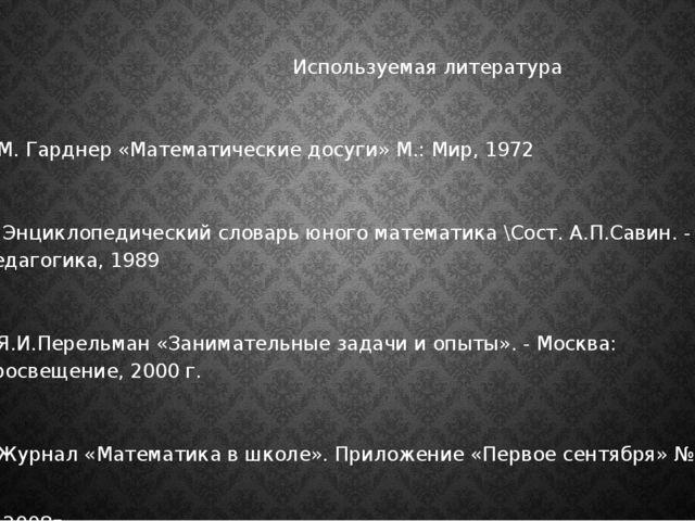 Используемая литература 1.М. Гарднер «Математические досуги» М.: Мир, 1972 2...