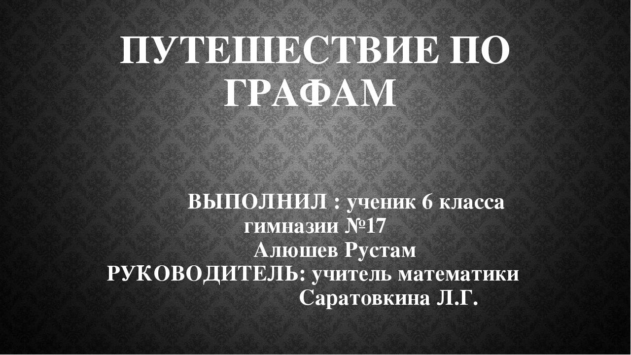 ПУТЕШЕСТВИЕ ПО ГРАФАМ ВЫПОЛНИЛ : ученик 6 класса гимназии №17 Алюшев Рустам Р...