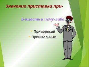 Значение приставки при- Близость к чему-либо Приморский Пришкольный