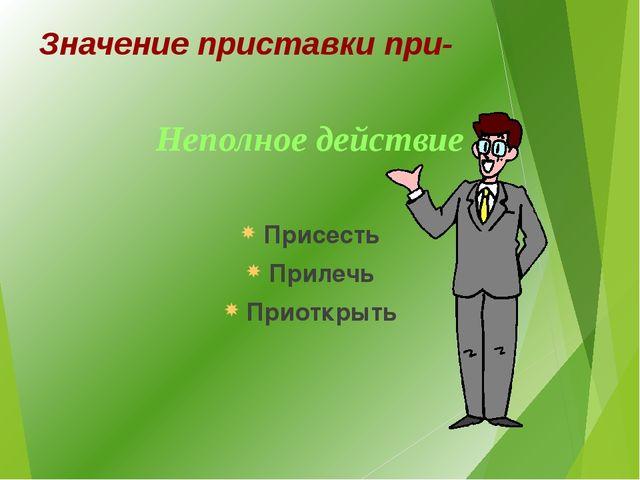 Значение приставки при- Неполное действие Присесть Прилечь Приоткрыть
