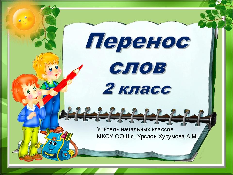 Учитель начальных классов МКОУ ООШ с. Урсдон Хурумова А.М.