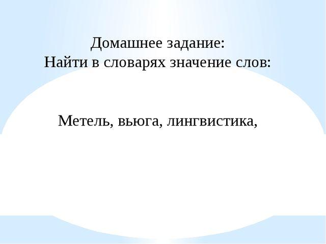 Домашнее задание: Найти в словарях значение слов: Метель, вьюга, лингвистика,