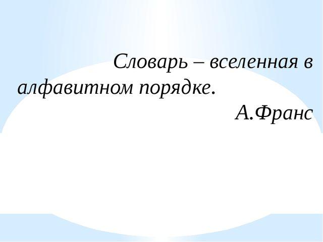 Словарь – вселенная в алфавитном порядке. А.Франс