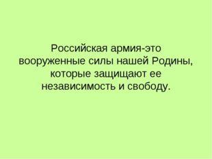 Российская армия-это вооруженные силы нашей Родины, которые защищают ее незав