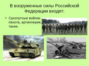 В вооруженные силы Российской Федерации входят: Сухопутные войска: пехота, ар