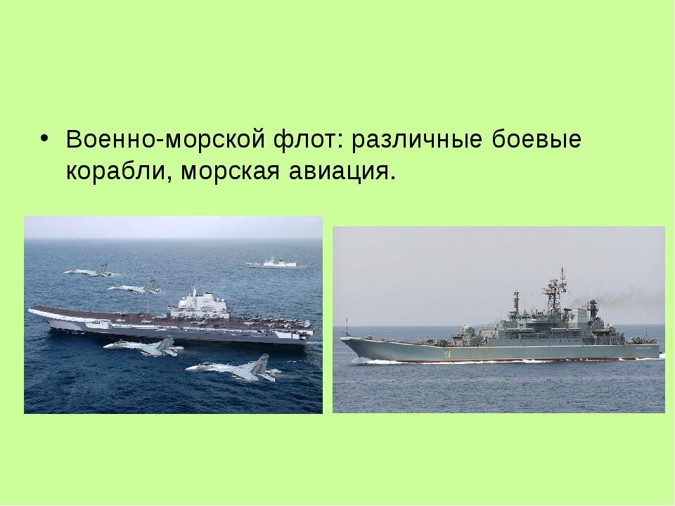 Военно-морской флот: различные боевые корабли, морская авиация.