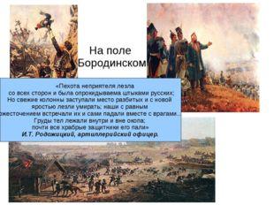 На поле Бородинском «Пехота неприятеля лезла со всех сторон и была опрокидыва