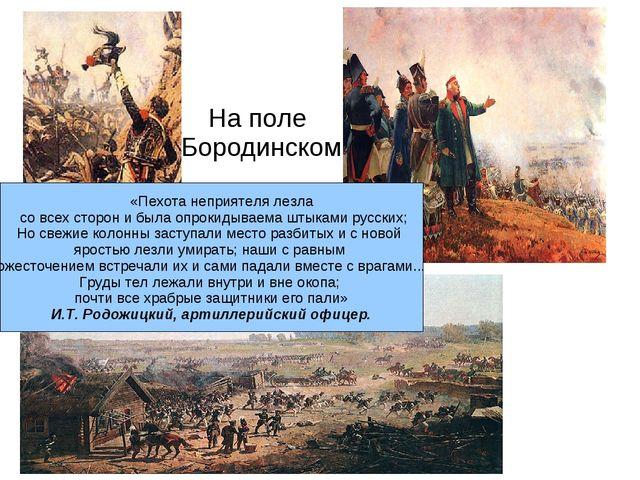 На поле Бородинском «Пехота неприятеля лезла со всех сторон и была опрокидыва...