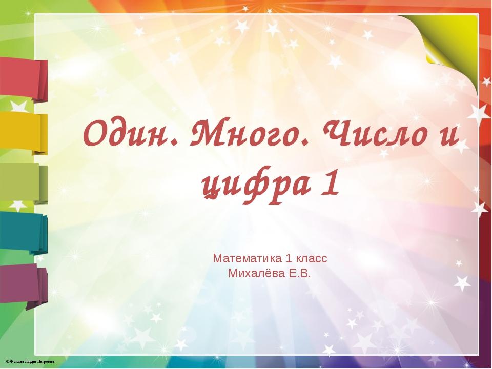 Один. Много. Число и цифра 1 Математика 1 класс Михалёва Е.В. © Фокина Лидия...