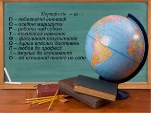 Портфоліо – це… П – педагогічні інновації О – освітні маршрути Р – робота над