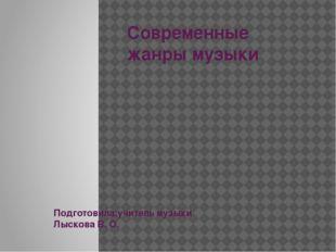 Современные жанры музыки Подготовила:учитель музыки Лыскова В. О.