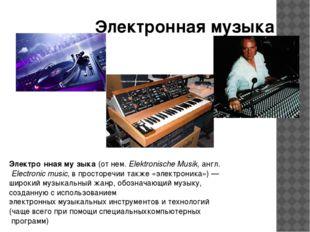 Электронная музыка Электро́нная му́зыка(отнем.Elektronische Musik,англ.E
