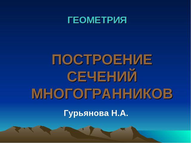 ГЕОМЕТРИЯ Гурьянова Н.А. ПОСТРОЕНИЕ СЕЧЕНИЙ МНОГОГРАННИКОВ