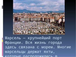 Марсель — крупнейший порт Франции. Вся жизнь города здесь связана с морем. Мн