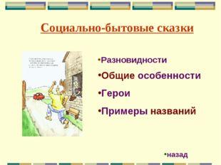 Социально-бытовые сказки Общие особенности Герои Примеры названий Разновиднос