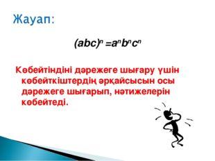 (abc)n =anbncn Көбейтіндіні дәрежеге шығару үшін көбейткіштердің әрқайсысын о