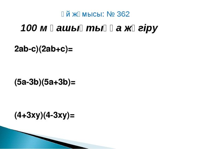 2аb-c)(2ab+c)= (5a-3b)(5a+3b)= (4+3xy)(4-3xy)= Үй жұмысы: № 362 100 м қашықт...