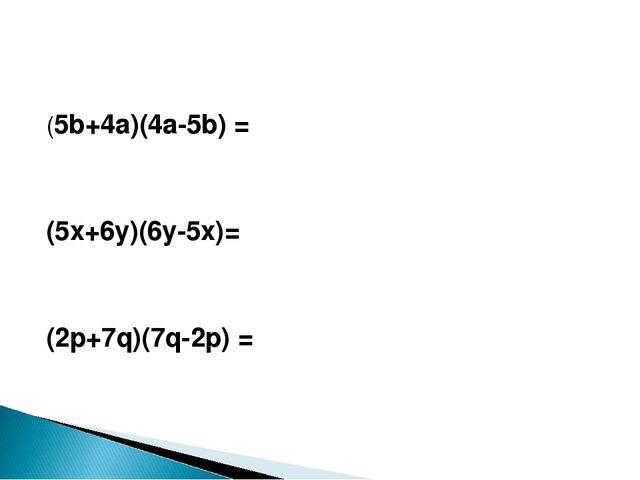 (5b+4a)(4a-5b) = (5x+6y)(6y-5x)= (2p+7q)(7q-2p) =