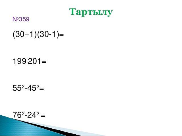№359 (30+1)(30-1)= 199.201= 552-452= 762-242 =