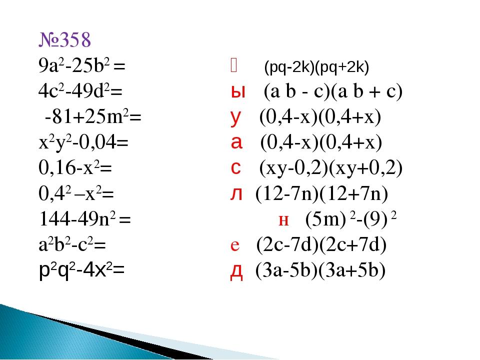 №358 9a2-25b2 =қ (pq-2k)(pq+2k) 4c2-49d2=ы (a b - c)(a b + c) -81+25m2=...