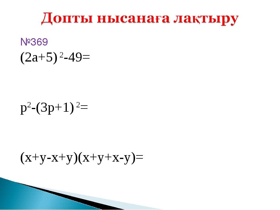 №369 (2a+5) 2-49= p2-(3p+1) 2= (x+y-x+y)(x+y+x-y)=