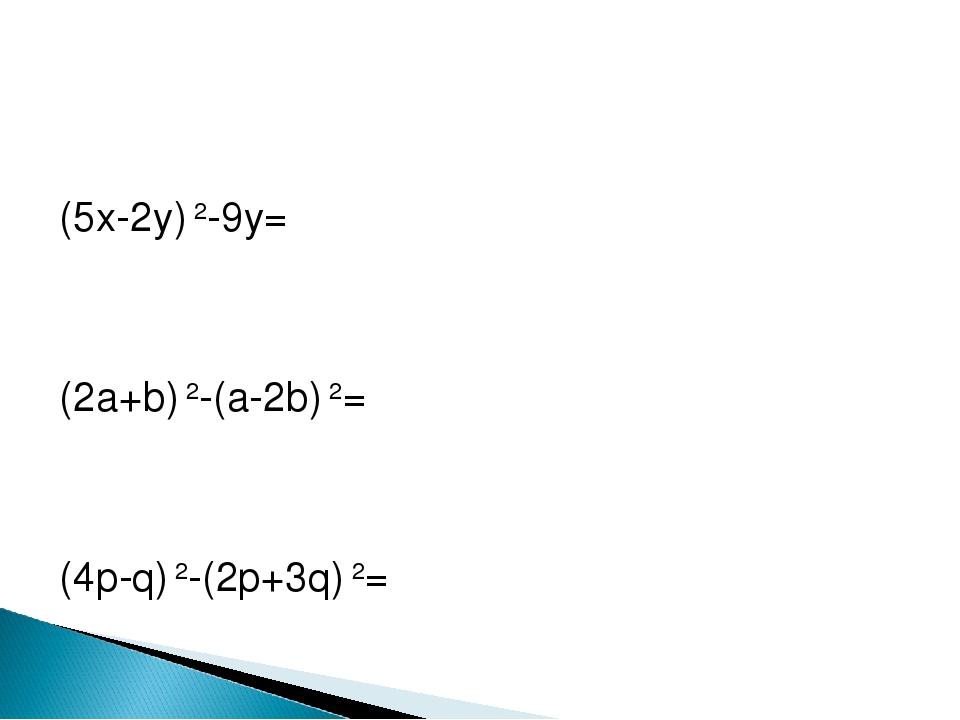 (5x-2y) 2-9y= (2a+b) 2-(a-2b) 2= (4p-q) 2-(2p+3q) 2=