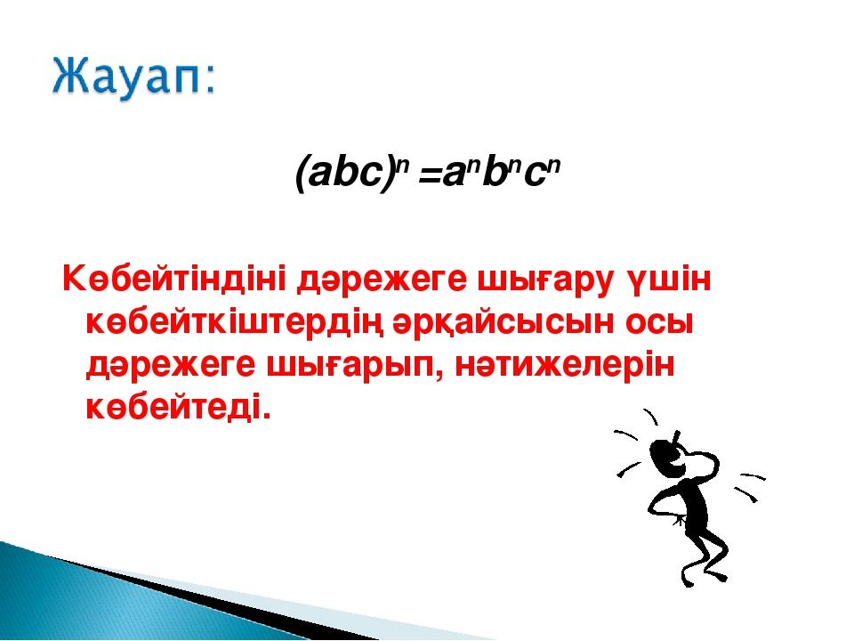 (abc)n =anbncn Көбейтіндіні дәрежеге шығару үшін көбейткіштердің әрқайсысын о...