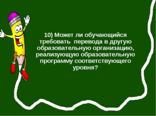 10) Может ли обучающийся требовать перевода в другую образовательную организ