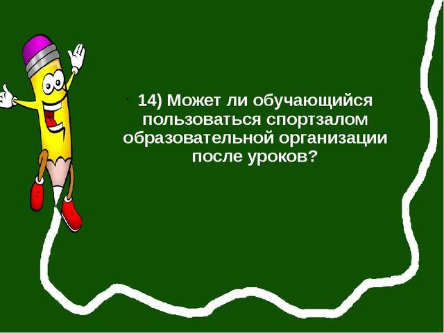 14) Может ли обучающийся пользоваться спортзалом образовательной организации...