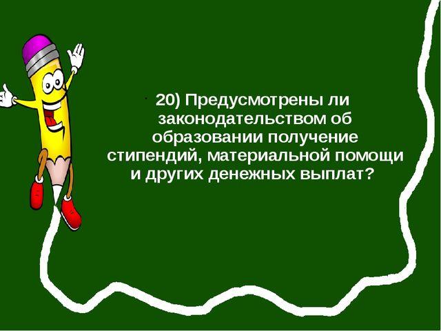 20) Предусмотрены ли законодательством об образовании получение стипендий, м...
