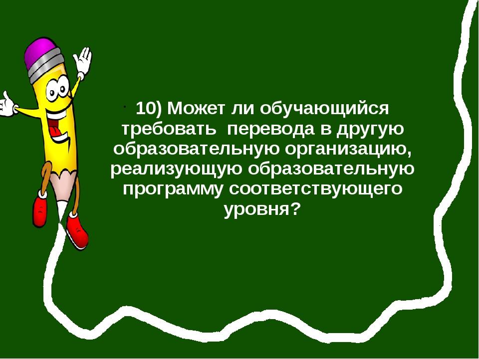 10) Может ли обучающийся требовать перевода в другую образовательную организ...