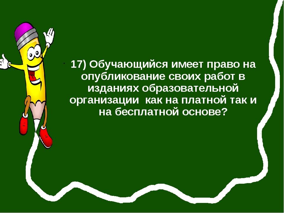 17) Обучающийся имеет право на опубликование своих работ в изданиях образова...