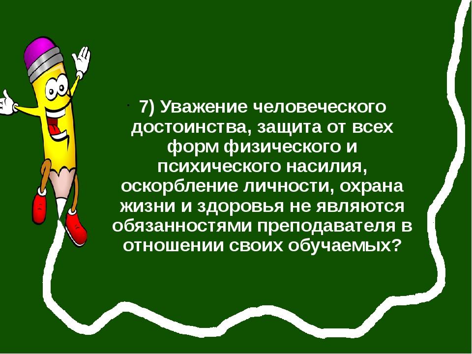7) Уважение человеческого достоинства, защита от всех форм физического и пси...