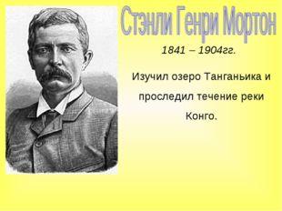 1841 – 1904гг. Изучил озеро Танганьика и проследил течение реки Конго.